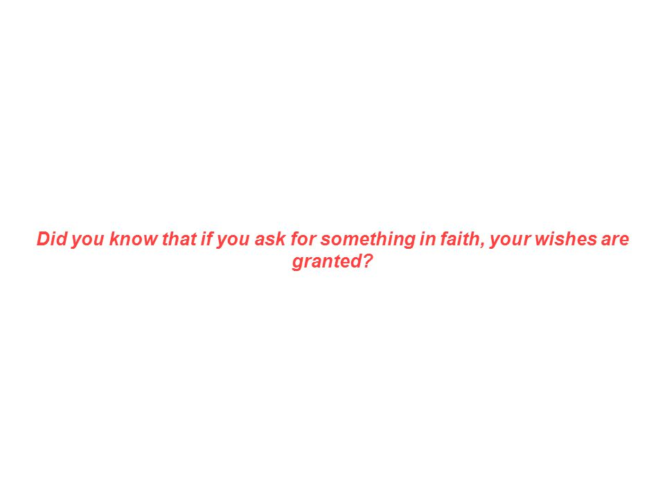 Did you know that if you ask for something in faith, your wishes are granted