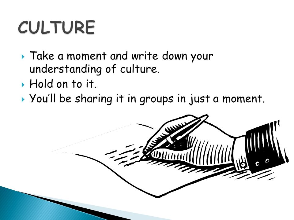 CULTURE Take a moment and write down your understanding of culture.