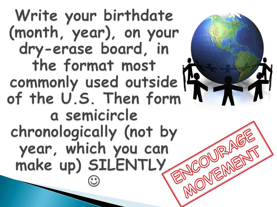 Write your birthdate (month, year), on your dry-erase board, in the format most commonly used outside of the U.S. Then form a semicircle chronologically (not by year, which you can make up) SILENTLY. 