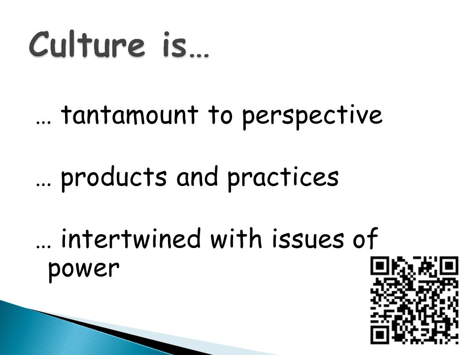 Culture is… … tantamount to perspective … products and practices