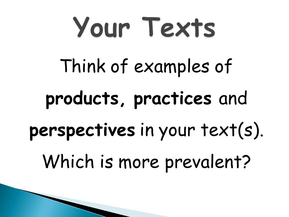 Your Texts Think of examples of products, practices and perspectives in your text(s).