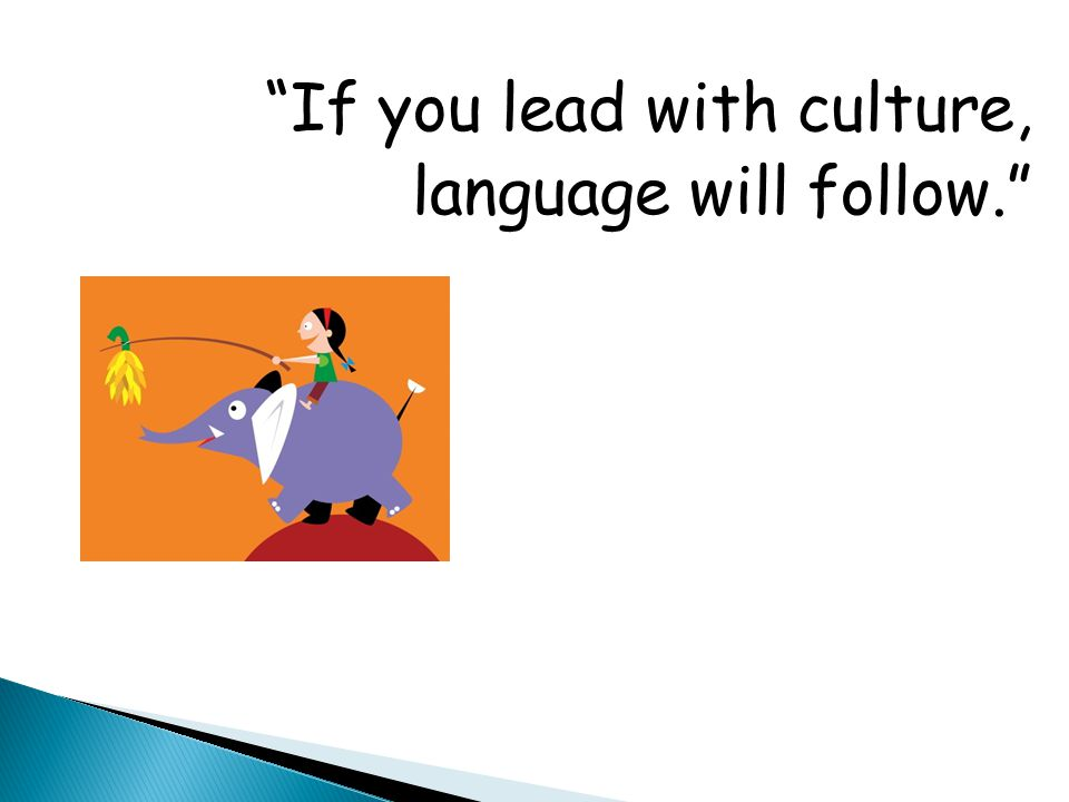 If you lead with culture, language will follow.