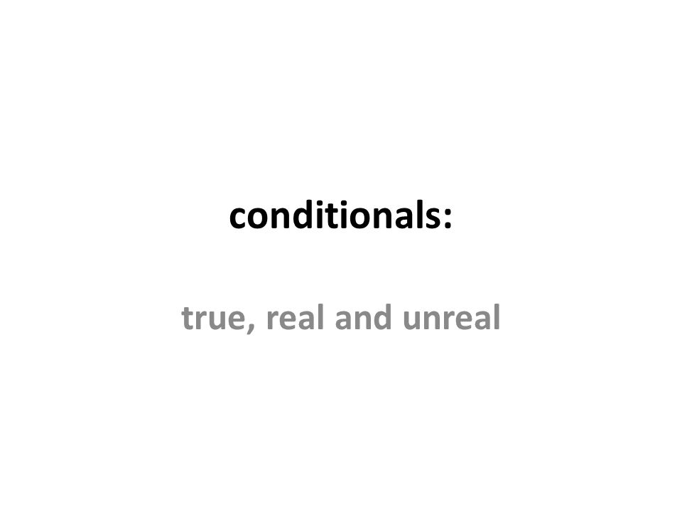 conditionals: true, real and unreal