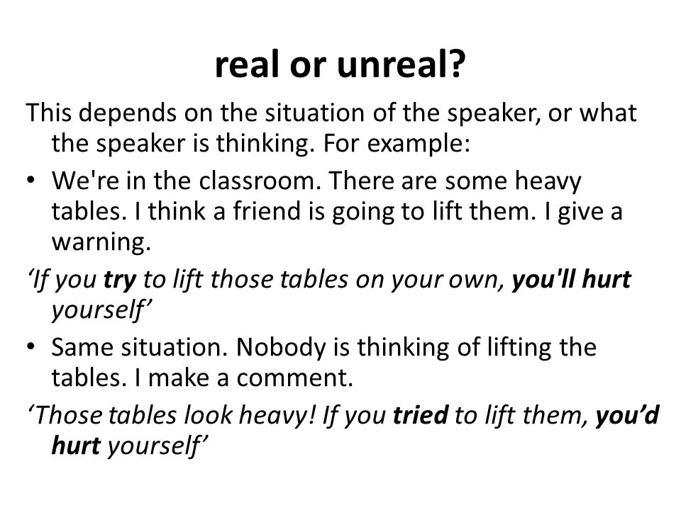 real or unreal This depends on the situation of the speaker, or what the speaker is thinking. For example: