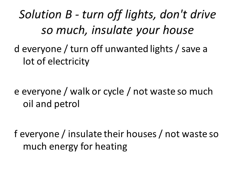 Solution B - turn off lights, don t drive so much, insulate your house