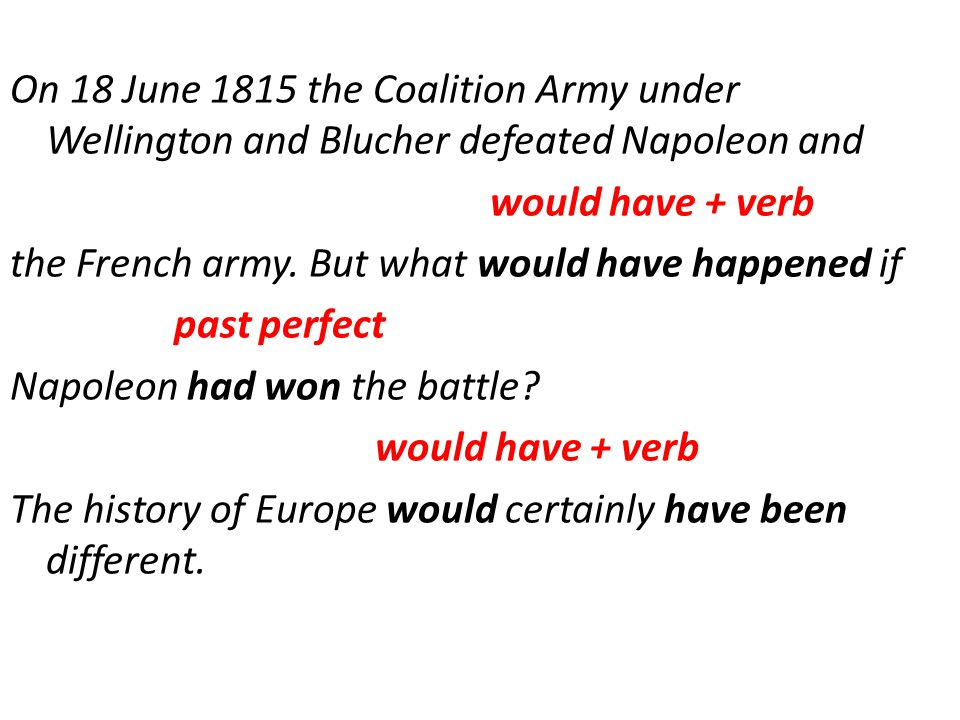 On 18 June 1815 the Coalition Army under Wellington and Blucher defeated Napoleon and would have + verb the French army.