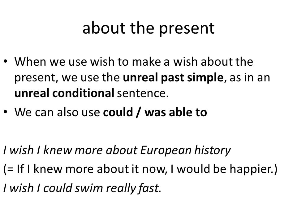 about the present When we use wish to make a wish about the present, we use the unreal past simple, as in an unreal conditional sentence.