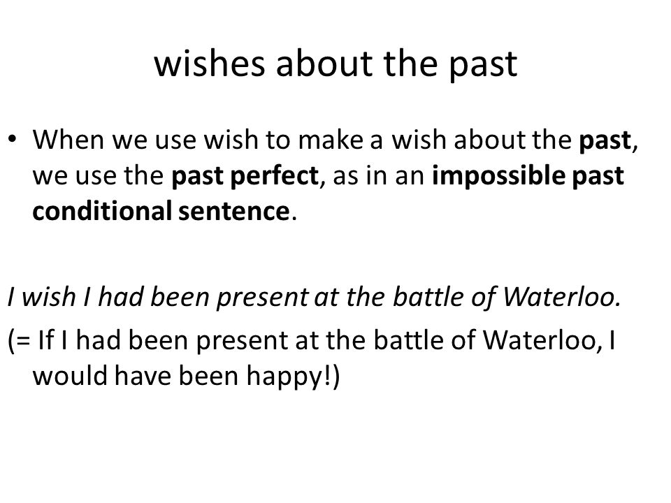 wishes about the past When we use wish to make a wish about the past, we use the past perfect, as in an impossible past conditional sentence.
