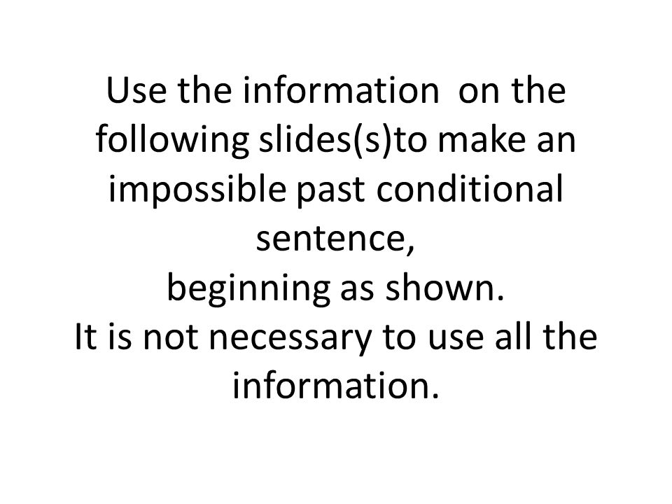 Use the information on the following slides(s)to make an impossible past conditional sentence, beginning as shown.