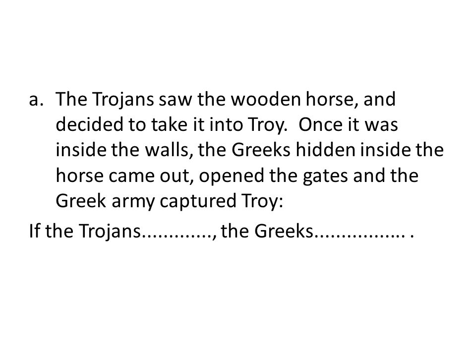 The Trojans saw the wooden horse, and decided to take it into Troy