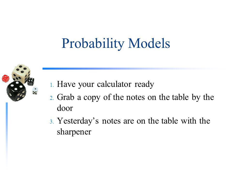 Probability Models Have your calculator ready