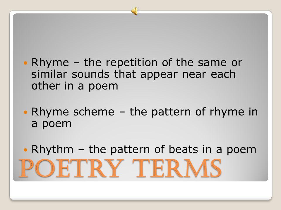 Rhyme – the repetition of the same or similar sounds that appear near each other in a poem