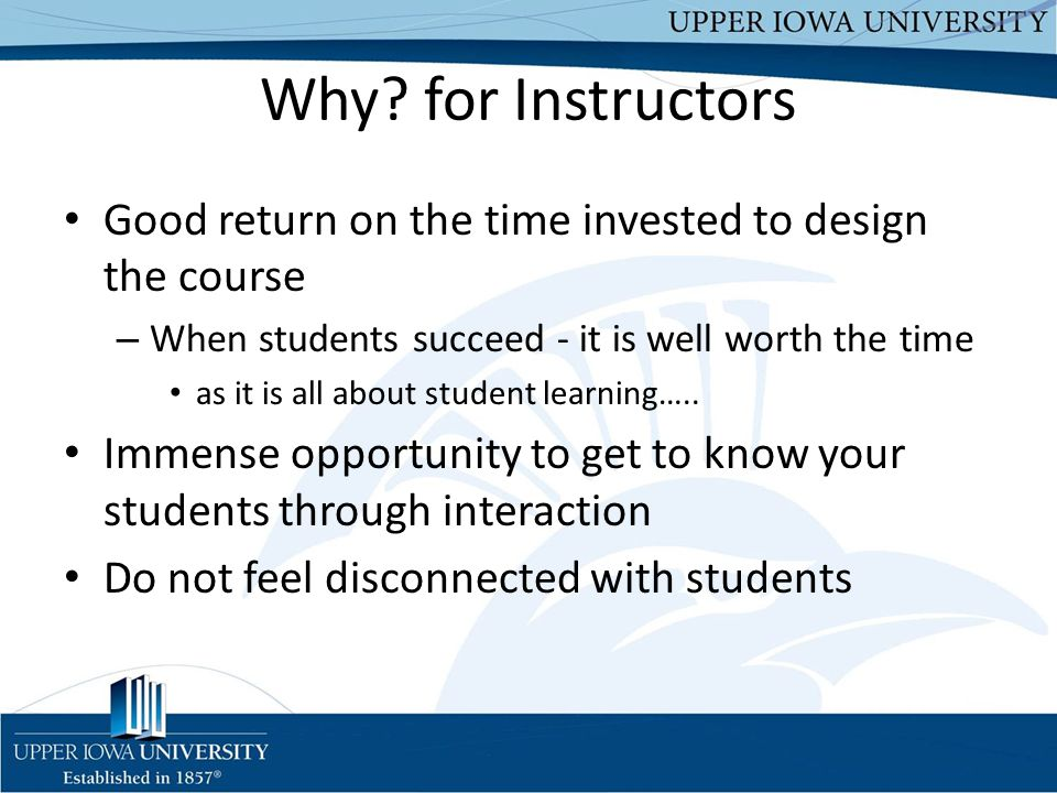 Why for Instructors Good return on the time invested to design the course. When students succeed - it is well worth the time.