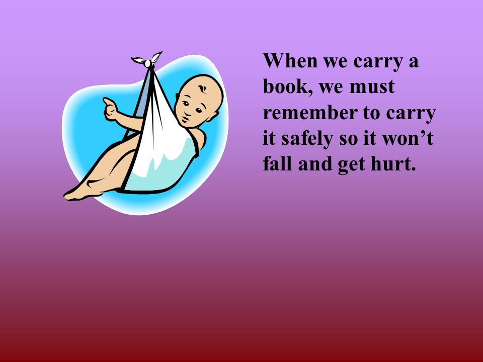 When we carry a book, we must remember to carry it safely so it won't fall and get hurt.
