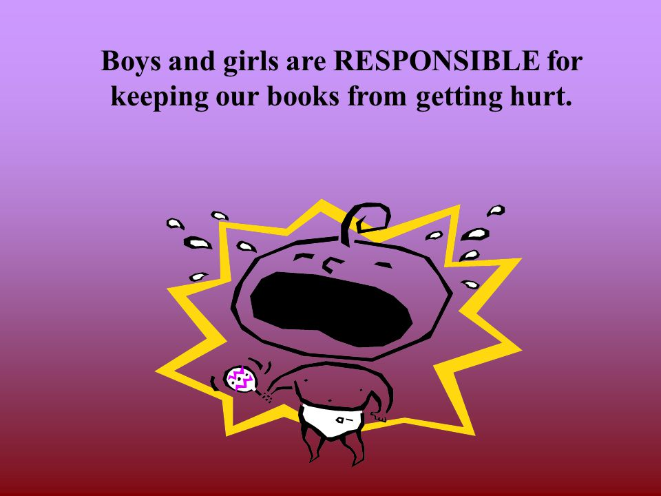 Boys and girls are RESPONSIBLE for keeping our books from getting hurt.
