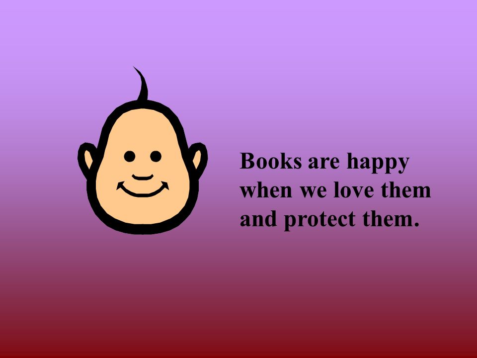 Books are happy when we love them and protect them.