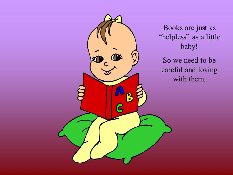 Books are just as helpless as a little baby!