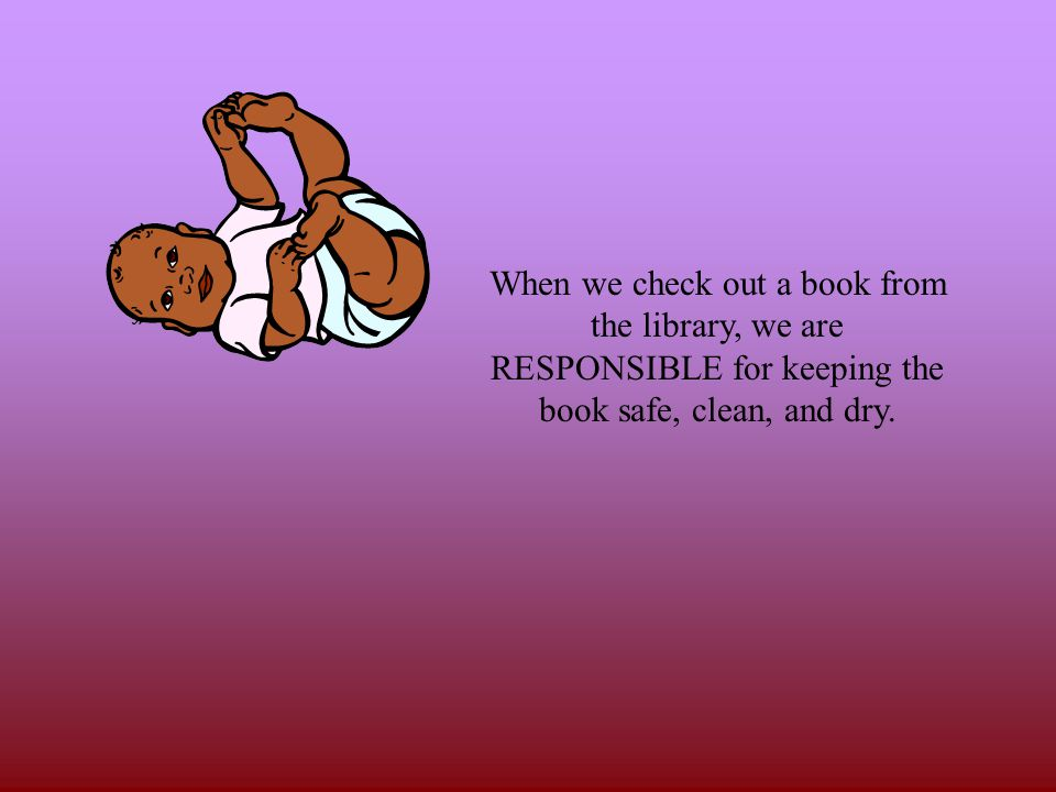 When we check out a book from the library, we are RESPONSIBLE for keeping the book safe, clean, and dry.