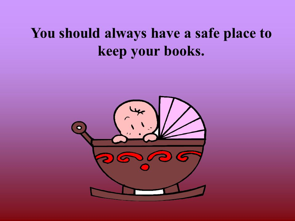 You should always have a safe place to keep your books.