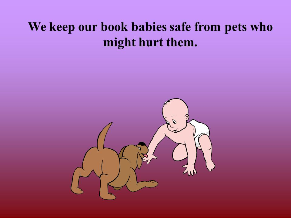 We keep our book babies safe from pets who might hurt them.