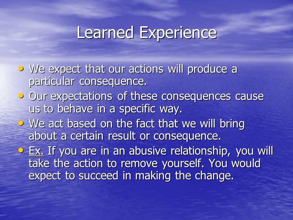 Learned Experience We expect that our actions will produce a particular consequence.