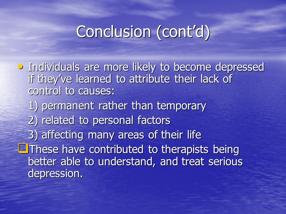 Conclusion (cont'd) Individuals are more likely to become depressed if they've learned to attribute their lack of control to causes: