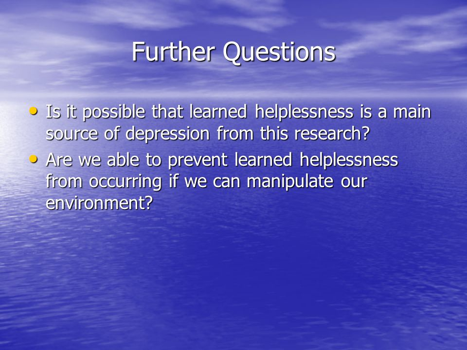 Further Questions Is it possible that learned helplessness is a main source of depression from this research