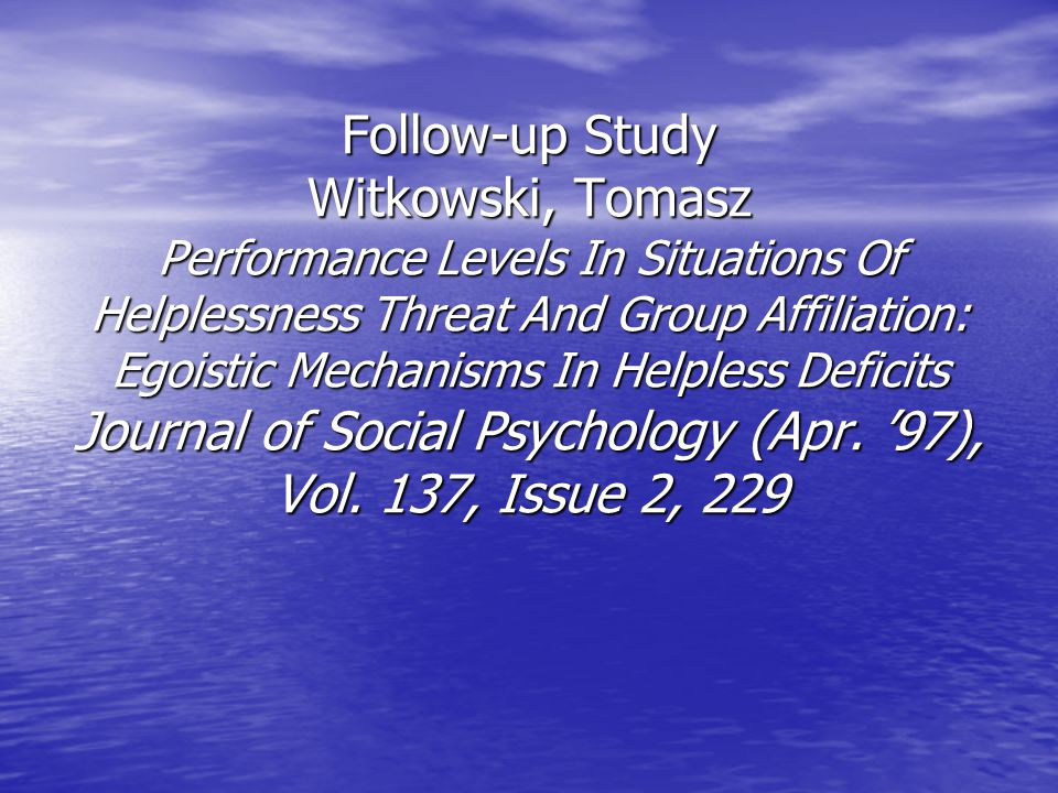 Follow-up Study Witkowski, Tomasz Performance Levels In Situations Of Helplessness Threat And Group Affiliation: Egoistic Mechanisms In Helpless Deficits Journal of Social Psychology (Apr.
