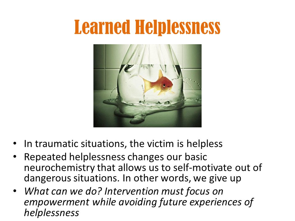 Learned Helplessness In traumatic situations, the victim is helpless