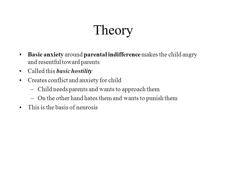 Theory Basic anxiety around parental indifference makes the child angry and resentful toward parents.