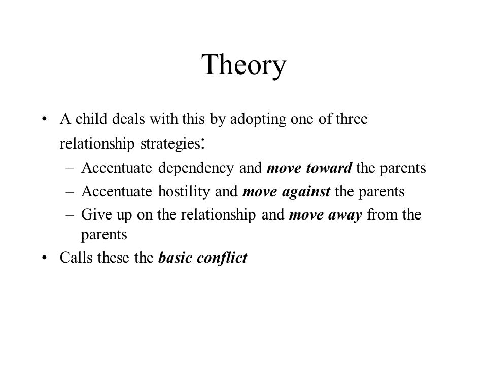 Theory A child deals with this by adopting one of three relationship strategies: Accentuate dependency and move toward the parents.