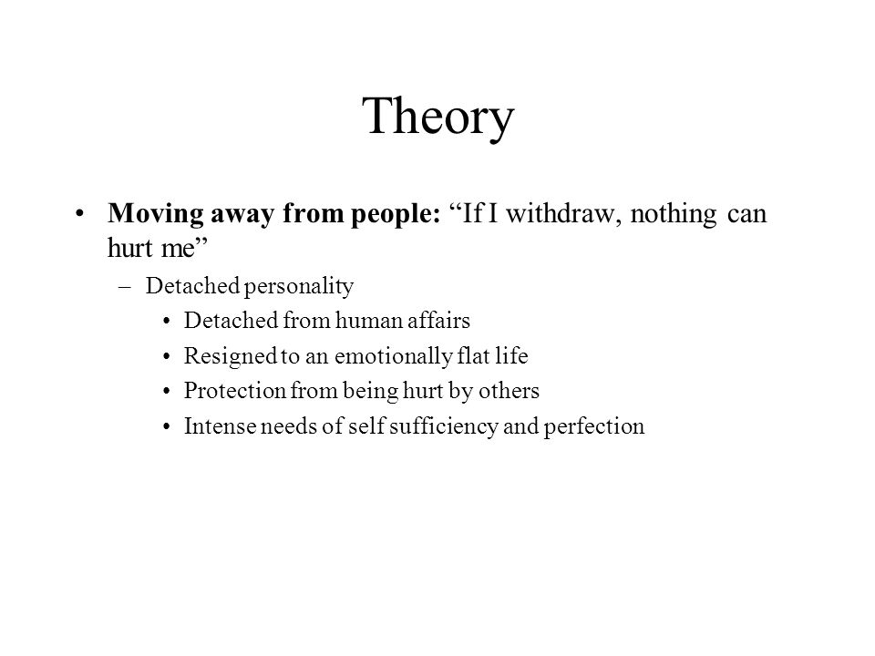 Theory Moving away from people: If I withdraw, nothing can hurt me