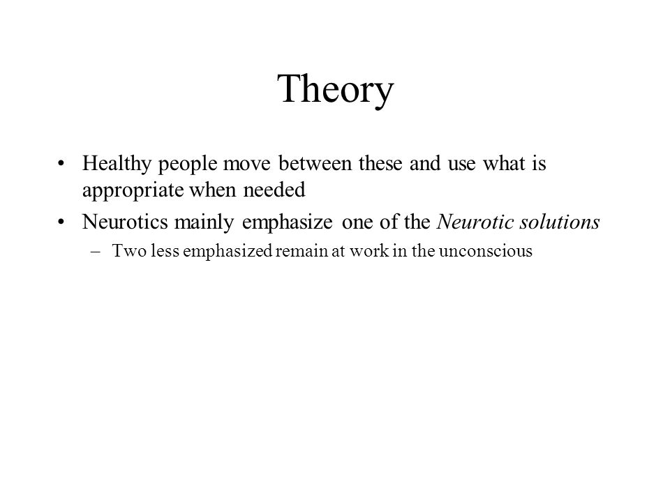 Theory Healthy people move between these and use what is appropriate when needed. Neurotics mainly emphasize one of the Neurotic solutions.