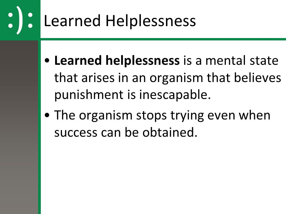 Learned Helplessness Learned helplessness is a mental state that arises in an organism that believes punishment is inescapable.