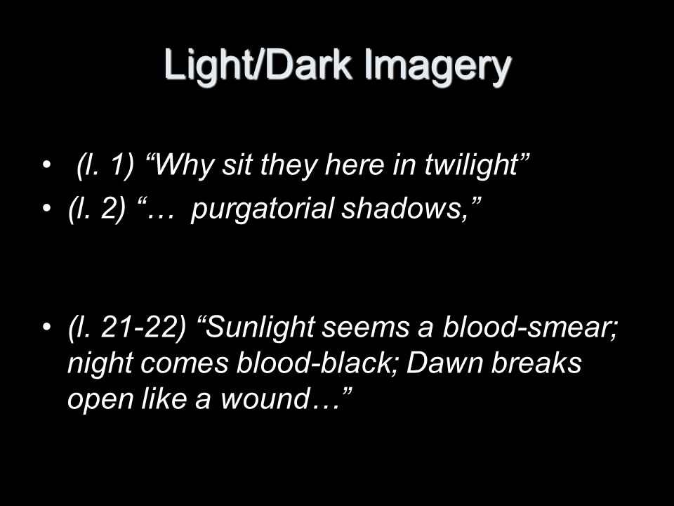 Light/Dark Imagery (l. 1) Why sit they here in twilight