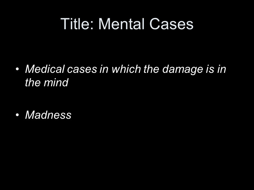 Title: Mental Cases Medical cases in which the damage is in the mind