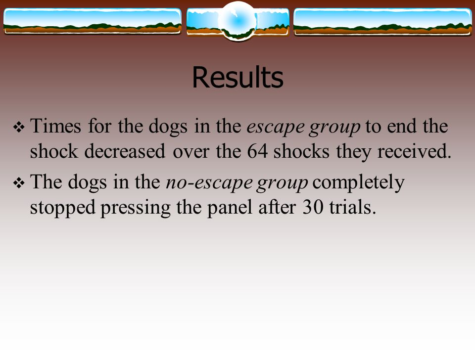 Results Times for the dogs in the escape group to end the shock decreased over the 64 shocks they received.