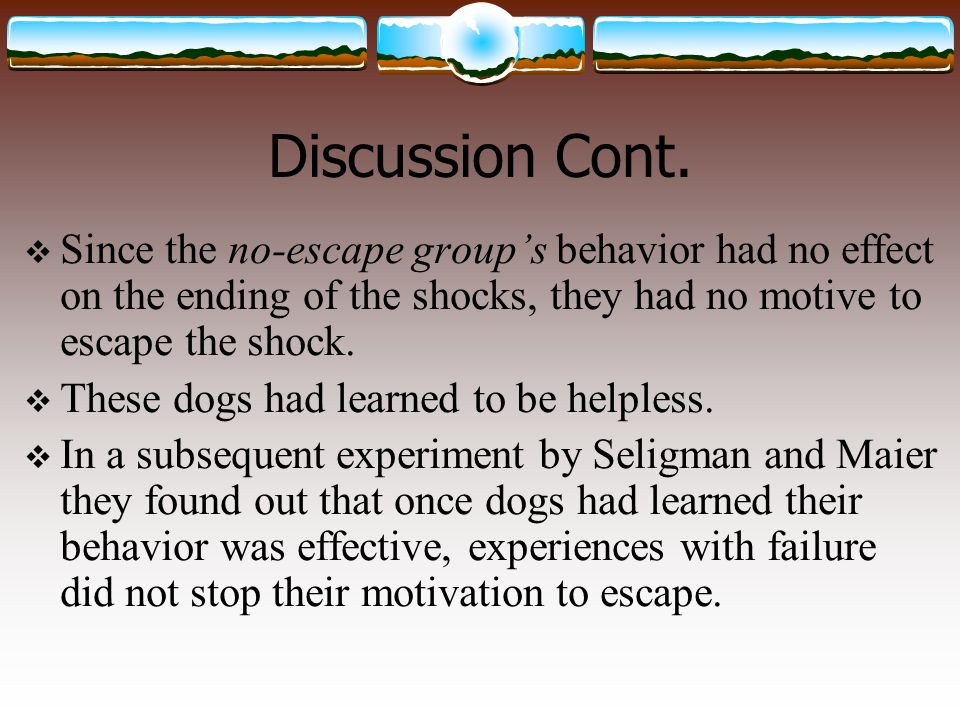 Discussion Cont. Since the no-escape group's behavior had no effect on the ending of the shocks, they had no motive to escape the shock.