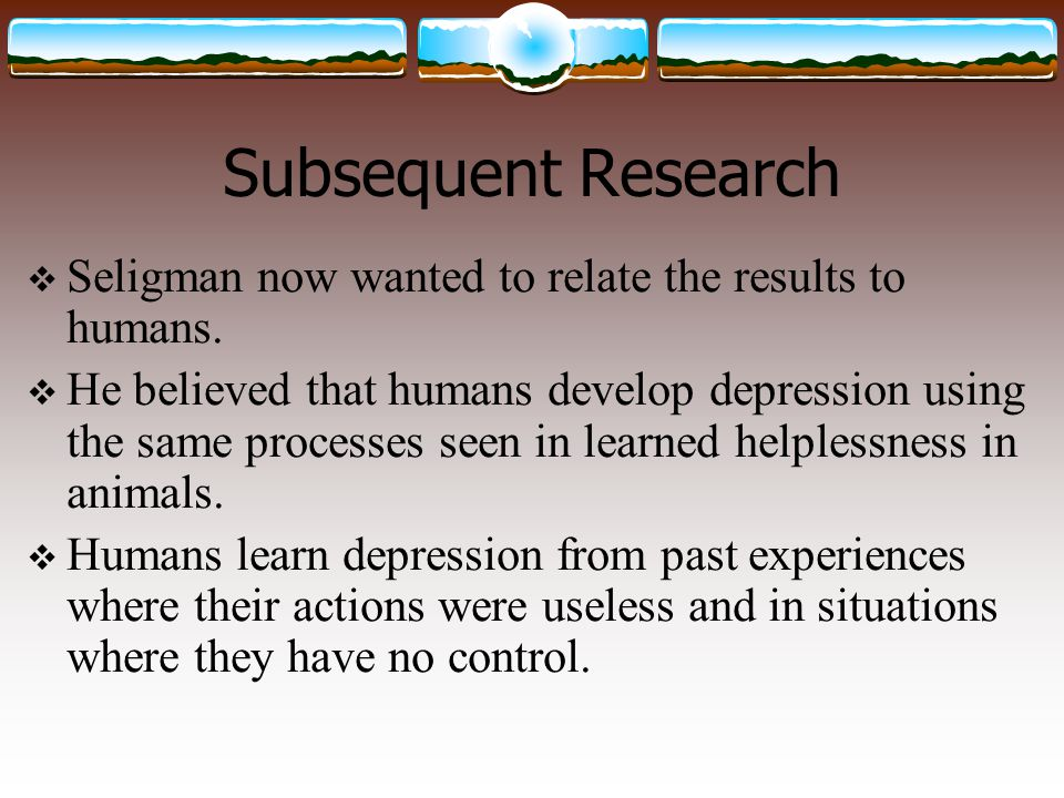Subsequent Research Seligman now wanted to relate the results to humans.
