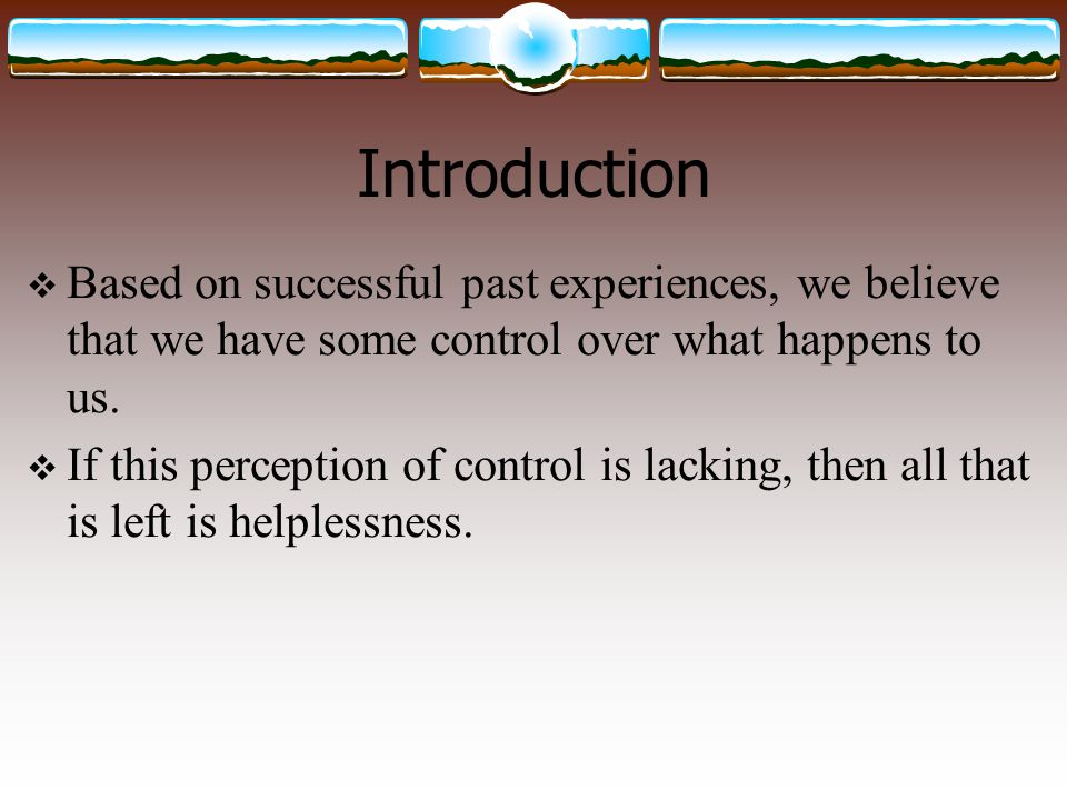 Introduction Based on successful past experiences, we believe that we have some control over what happens to us.