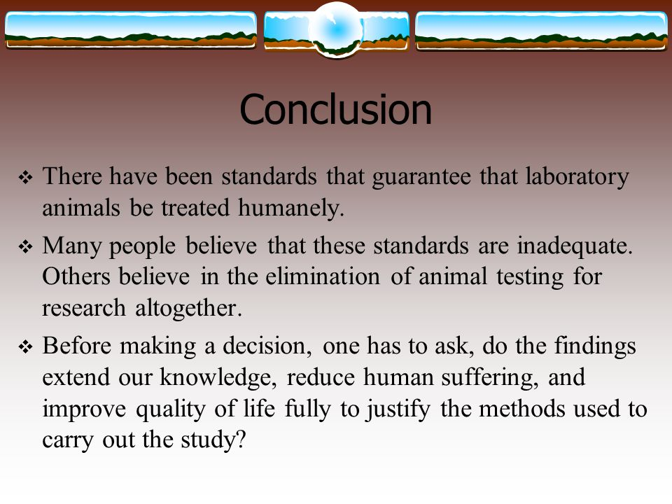 Conclusion There have been standards that guarantee that laboratory animals be treated humanely.
