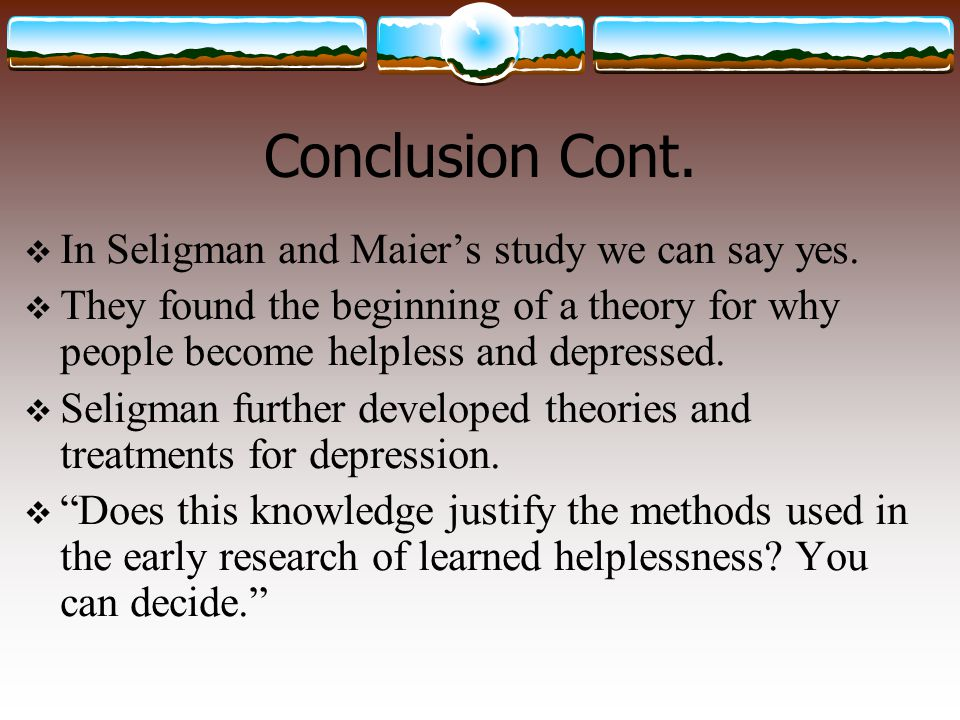 Conclusion Cont. In Seligman and Maier's study we can say yes.