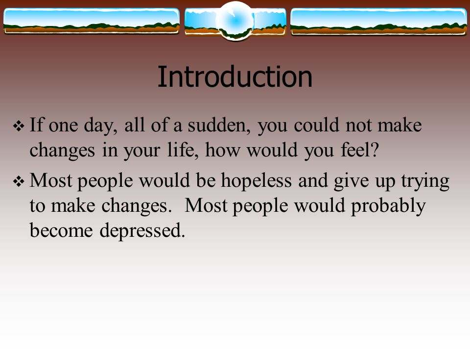 Introduction If one day, all of a sudden, you could not make changes in your life, how would you feel