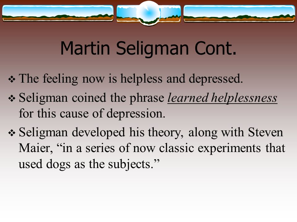 Martin Seligman Cont. The feeling now is helpless and depressed.