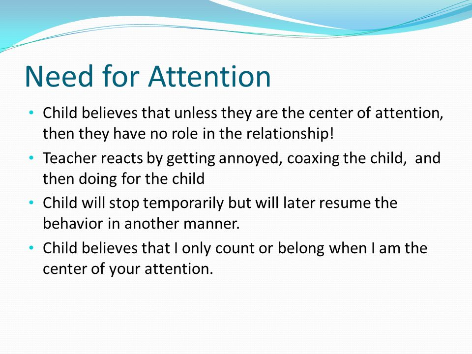 Need for Attention Child believes that unless they are the center of attention, then they have no role in the relationship!