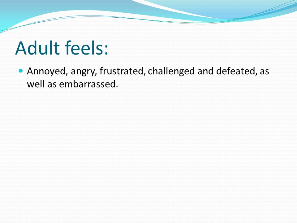 Adult feels: Annoyed, angry, frustrated, challenged and defeated, as well as embarrassed.