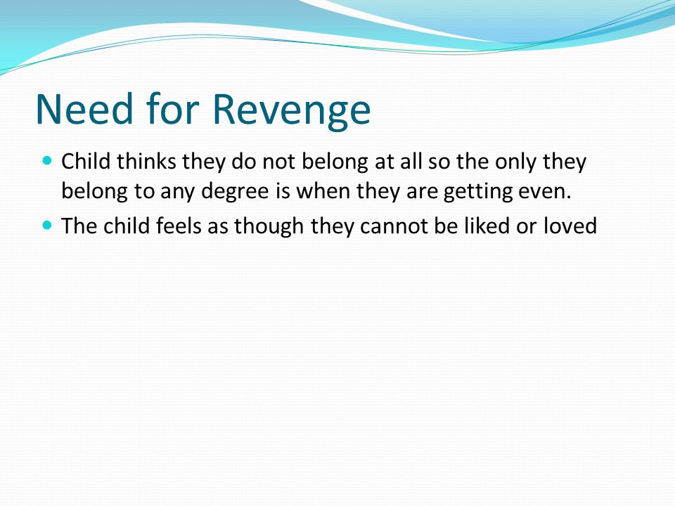 Need for Revenge Child thinks they do not belong at all so the only they belong to any degree is when they are getting even.