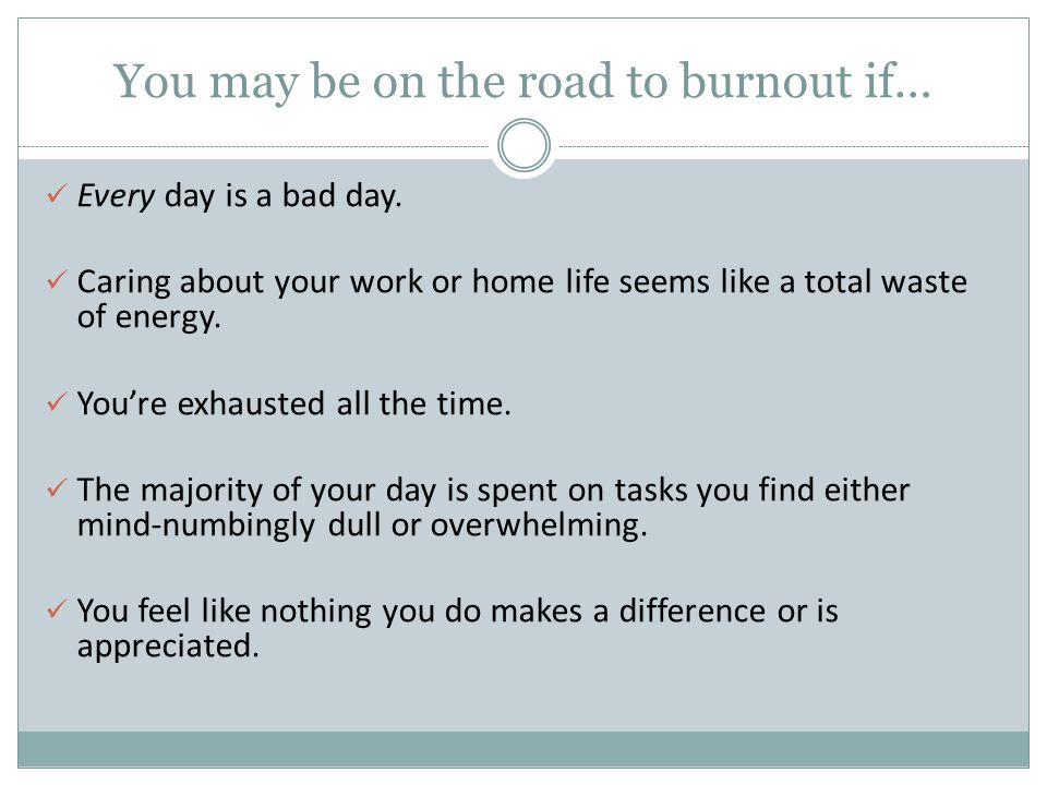 You may be on the road to burnout if…