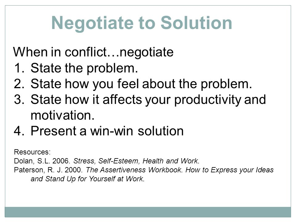 Negotiate to Solution When in conflict…negotiate State the problem.