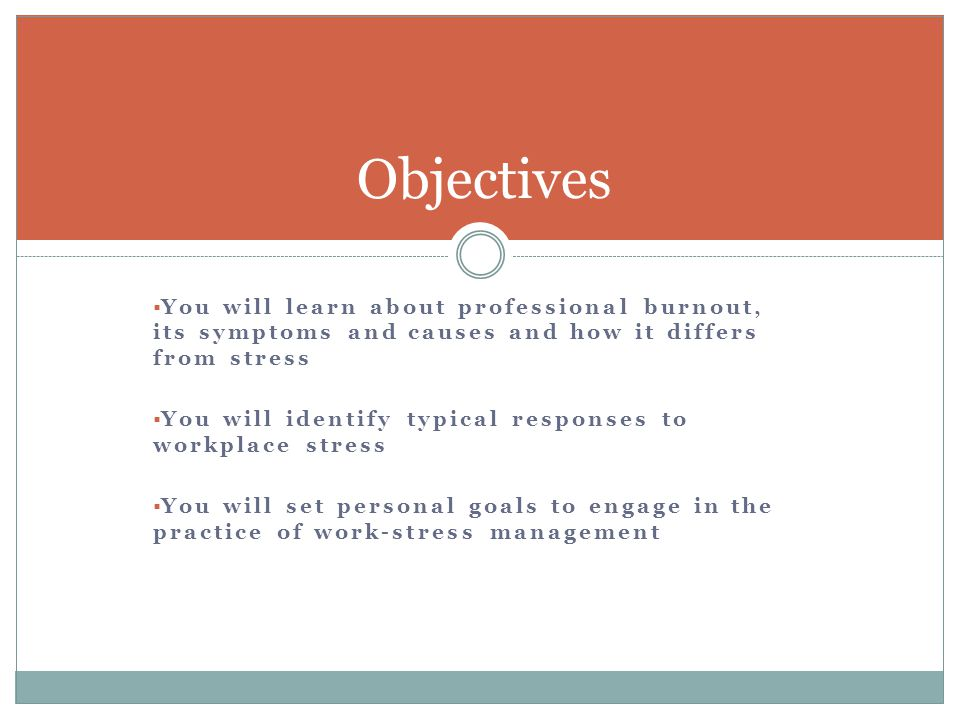 Objectives You will learn about professional burnout, its symptoms and causes and how it differs from stress.